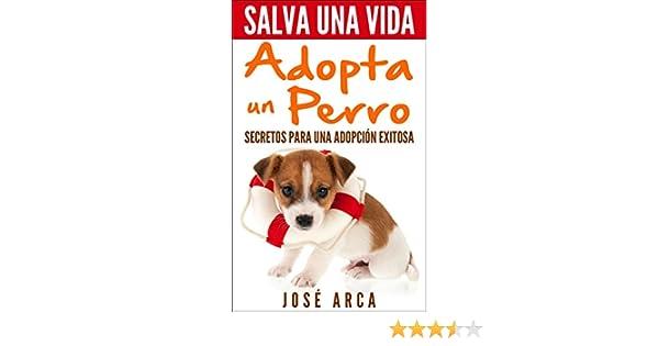 Salva una Vida, adopta un perro: Secretos para una adopción exitosa (Spanish Edition) - Kindle edition by Jose Arca. Crafts, Hobbies & Home Kindle eBooks ...
