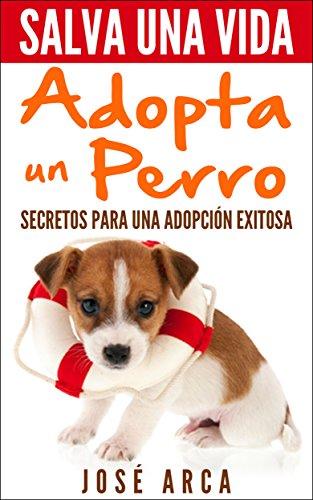 Salva una Vida, adopta un perro: Secretos para una adopción exitosa (Spanish Edition