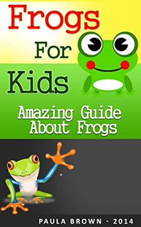 Frogs for kids: The amazing guide about frogs and tips on having a frog as a pet (Childrens