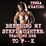 Breeding My Stepdaughter: Teaching Her to F--k (Taboo Sex Erotica) | Tessa Keating