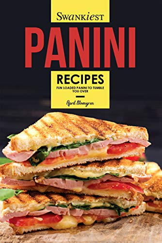 Swankiest Panini Recipes: Fun Loaded Panini to Tumble You Over by April Blomgren