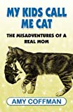 My Kids Call Me Cat: the Misadventures of a Real Mom, Amy Coffman, 145120728X