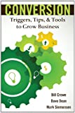 Conversion : Triggers Tips and Tools to Grow Business, Crowe and Bill, 1465237844