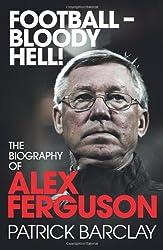 Football - Bloody Hell!: The Biography of Alex Ferguson