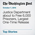 Justice Department about to Free 6,000 Prisoners, Largest One-Time Release | Sari Horwitz