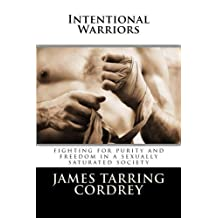 Intentional Warriors: Fighting For Purity And Freedom In A Sexually Saturated Society by James Tarring Cordrey (2012-12-30)