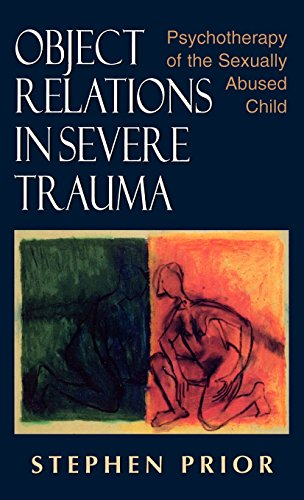 Object Relations in Severe Trauma: Psychotherapy of the Sexually Abused Child by Stephen Prior