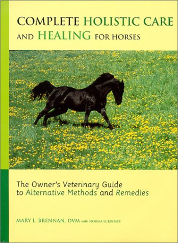 Complete Holistic Care and Healing for Horses: The Owner's Veterinary Guide to Alternative Methods and Remedies ()
