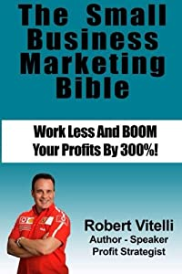 The Small Business Marketing Bible: Work Less And Boom Your Profits By 300% from CreateSpace Independent Publishing Platform