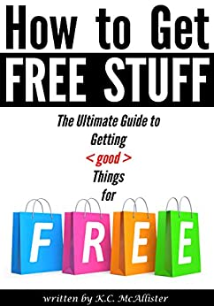 How to Get Free Stuff: The Ultimate Guide to Getting Things for Free (freecycle, freebees, free things, free samples, freebie, freestuff) by [McAllister, K.C.]