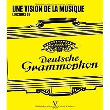 Histoire de Deutsche Grammophon (L'): Une vision de la musique