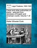 Cases and other authorities on equity : selected from decisions of English and American courts. Volume 1 Of 3, Walter Wheeler Cook, 1240122888