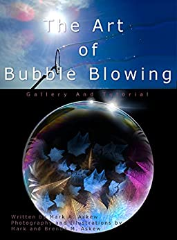 The Art of Bubble Blowing: A Bubble Blowing Guide Picture Gallery and Performance Tutorial by [Askew, Mark]