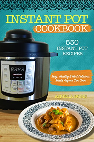 INSTANT POT COOKBOOK: 550 INSTANT POT RECIPES: Easy, Healthy & Most Delicious Meals Anyone Can Cook by Angela Rossi