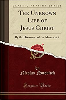 The Unknown Life of Jesus Christ: By the Discoverer of the Manuscript (Classic Reprint)