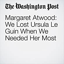 Margaret Atwood: We Lost Ursula Le Guin When We Needed Her Most Other by Margaret Atwood Narrated by Sam Scholl