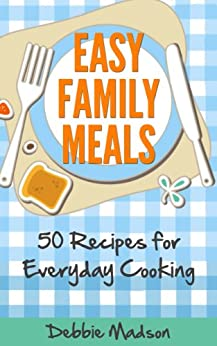 Easy Family Meals: 50 recipes for everyday cooking (Family Menu Planning Series Book 4) by [Madson, Debbie]