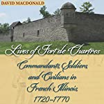 Lives of Fort de Chartres: Commandants, Soldiers, and Civilians in French Illinois, 1720-1770 | David MacDonald