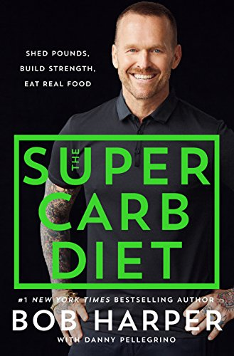 The Super Carb Diet: Shed Pounds, Build Strength, Eat Real Food by [Harper, Bob, Pellegrino, Danny]