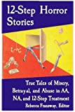 12-Step Horror Stories: True Tales of Misery, Betrayal, and Abuse in AA, Na, and 12-Step Treatment