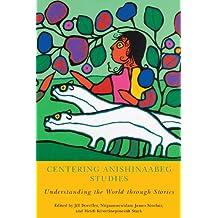 Centering Anishinaabeg Studies: Understanding the World through Stories (American Indian Studies)