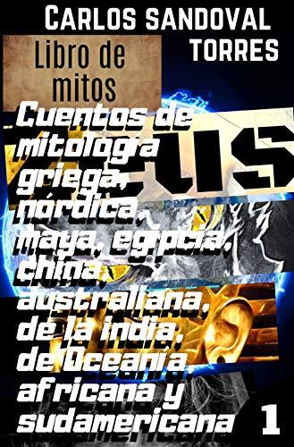 LIBRO DE MITOS: Cuentos de mitología griega, nórdica, maya, egipcia, china, australiana, de la india, de Oceanía, africana y sudamericana por Carlos Sandoval Torres