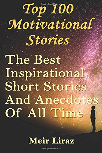 Download Top 100 Motivational Stories: The Best Inspirational Short Stories And Anecdotes Of All Time PDF