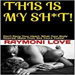 This Is My Sh*t: Don't Deny Your Heart, What Your Body Desires | Raymoni Love