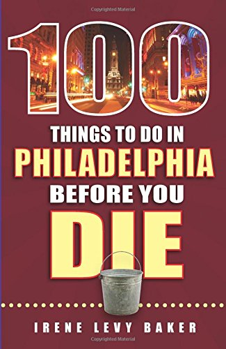 100 Things to Do in Philadelphia Before You Die (100 Things to Do Before You Die)