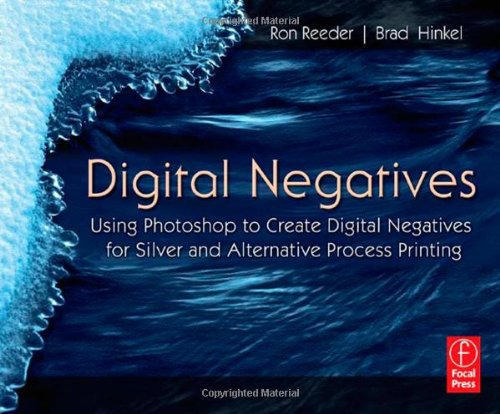 Digital Negatives: Using Photoshop to Create Digital Negatives for Silver and Alternative Process Printing by Focal Press