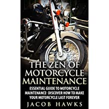 The Zen of Motorcycle Maintenance: Essential Guide To Motorcycle Maintenance- Discover How To Make Your Motorcycle Last Forever (Mechanics, Street Rides)