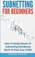 Subnetting For Beginners: How To Easily Master IP Subnetting And Binary Math To Pass Your CCNA Front Cover