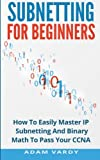 Subnetting For Beginners: How To Easily Master IP Subnetting And Binary Math To Pass Your CCNA (CCNA, Networking, IT Security, ITSM)