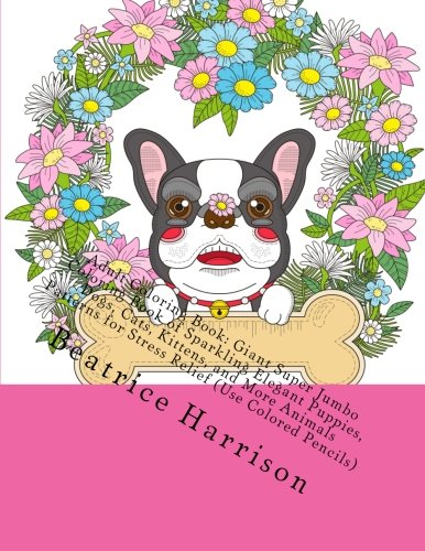 Adult Coloring Book: Giant Super Jumbo Coloring Book of Sparkling Elegant Puppies, Dogs, Cats, Kittens, and More Animals Patterns for Stress Relief (Use Colored Pencils) (Adult Coloring Books)