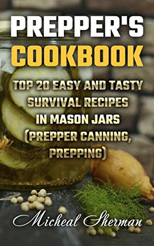 Prepper's Cookbook: Top 20 Easy And Tasty Survival Recipes In Mason Jars  (Prepper canning, prepping) by Micheal  Sherman