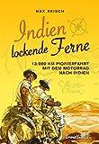 Indien - Lockende Ferne: Max Reisch und Herbert Tichy - erstmals mit dem Motorrad am Landweg nach Indien - 13000 Km im Jahre 1933 durch den Balkan, ... Irak, Persien und Belutschistan nach Indien