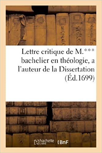 Télécharger en ligne Lettre critique de M.*** bachelier en theologie, a l'auteur de la Dissertation: , sur le commencement du siecle prochain. Avec la réponse a la mesme lettre pdf, epub ebook