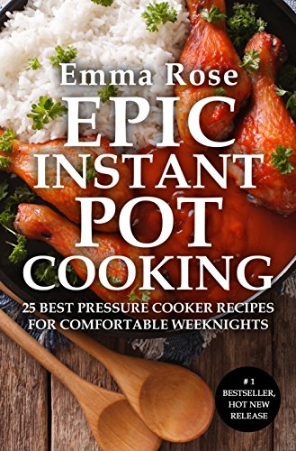 Epic Instant Pot Cooking: 25 Best Pressure Cooker Recipes for Comfortable Weeknights by [Rose, Emma]
