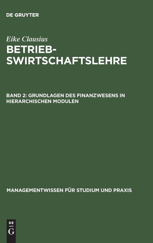 eike-clausius-betriebswirtschaftslehre-betriebswirtschaftslehre-bd-2-grundlagen-des-finanzwesens-in-hierarchischen-modulen-managementwissen-fr-studium-und-praxis