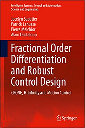 Download online Fractional Order Differentiation and Robust Control Design: CRONE, H-infinity and Motion Control (Intelligent Systems, Control and Automation: Science and Engineering) PDF, azw (Kindle), ePub
