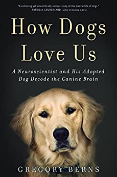 How Dogs Love Us: A Neuroscientist and His Adopted Dog Decode the Canine Brain by [Berns, Gregory]