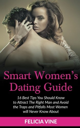 Dating: Dating Advice for Women: Best 16 Dating Tips To Get The Guy, Understanding Men, Keep Him Interested and Avoid the Traps and Pitfalls Most ... never know about (Dating Advice)) (Volume 1)