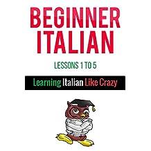 Learn Beginner Italian - Learn Italian For Beginners: From Learning Italian Like Crazy (Lessons 1 To 5)