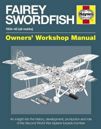 (Fairey Swordfish 1934 to 1945 (all marks): An insight into the history, development, production and role of the Second World War biplane torpedo bomber (Owners' Workshop Manual))