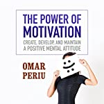 The Power of Motivation: Create, Develop, and Maintain a Positive Mental Attitude | Omar Periu