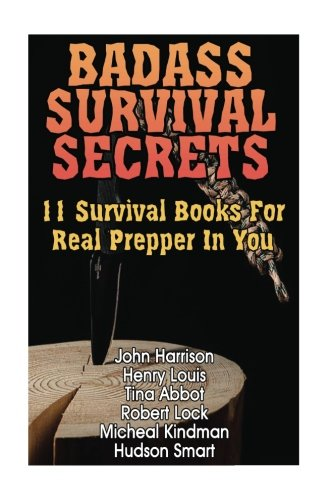 Badass Survival Secrets: 11 Survival Books For Real Prepper In You