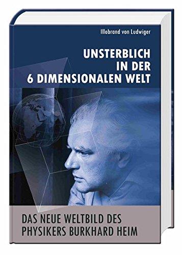 Das neue Weltbild des Physikers Burkhard Heim (1 Buch - Hardcover, 208 Seiten): Unsterblich in der 6-Dimensionalen Welt