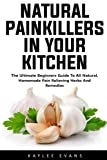 Natural Painkillers In Your Kitchen: The Ultimate Beginners Guide To All Natural, Homemade Pain Relieving Herbs And Remedies (Natural Healing, Healthy Healing)