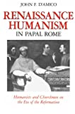 Renaissance Humanism in Papal Rome : Humanists and Churchmen on the Eve of the Reformation, D'Amico, John F., 0801842247
