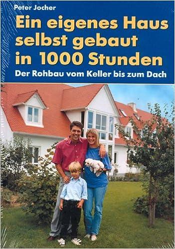 Nice Ein Eigenes Haus   Selbst Gebaut In 1000 Stunden: Der Rohbau Vom Keller Bis  Zum Dach: Amazon.de: Peter Jocher, Jürgen Ropönus: Bücher